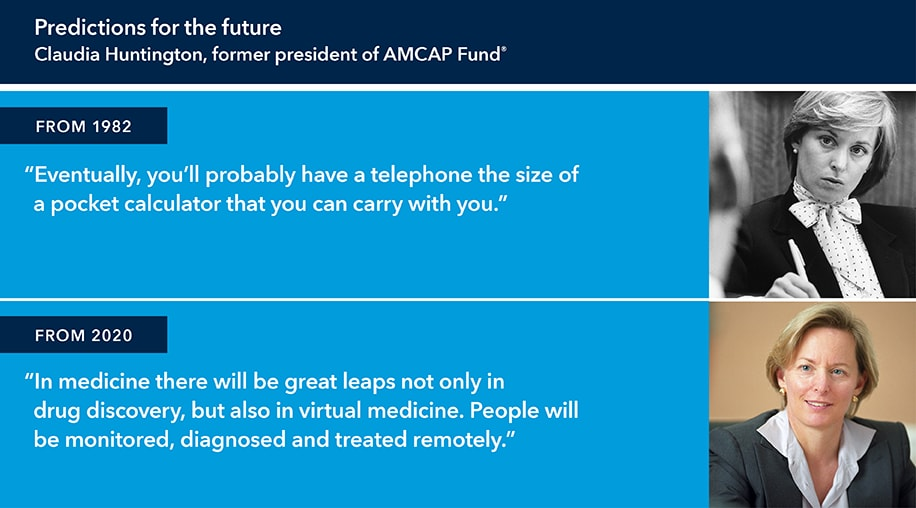 "This graphic is titled: Predictions of the future, Claudia Huntington, former president of AMCAP Fund®. At right below is a black and white image of Claudia Huntington with this pull-quote from 1982 at left: ""Eventually, you'll probably have a telephone the size of a pocket calculator that you can carry with you."" The second image is a color picture of Claudia Huntington at right with this pull-quote from 2020 at left: ""In medicine there will be great leaps not only in drug discovery, but also in virtual medicine. People will be monitored, diagnosed and treated remotely."""
